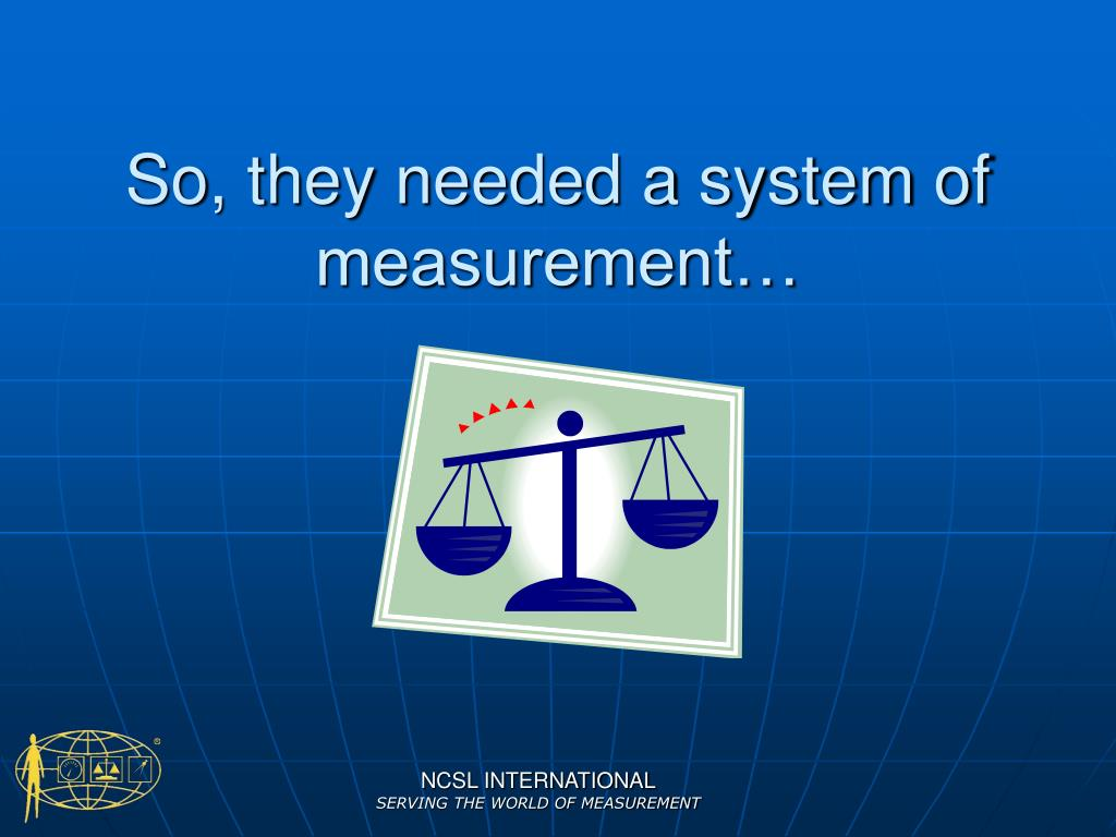 So, they needed a system of measurement…