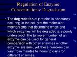 regulation of enzyme concentrations degradation