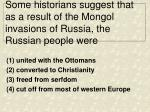 some historians suggest that as a result of the mongol invasions of russia the russian people were