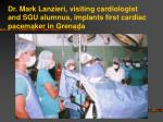 dr mark lanzieri visiting cardiologist and sgu alumnus implants first cardiac pacemaker in grenada
