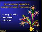 by increasing rewards in substance abuse treatment
