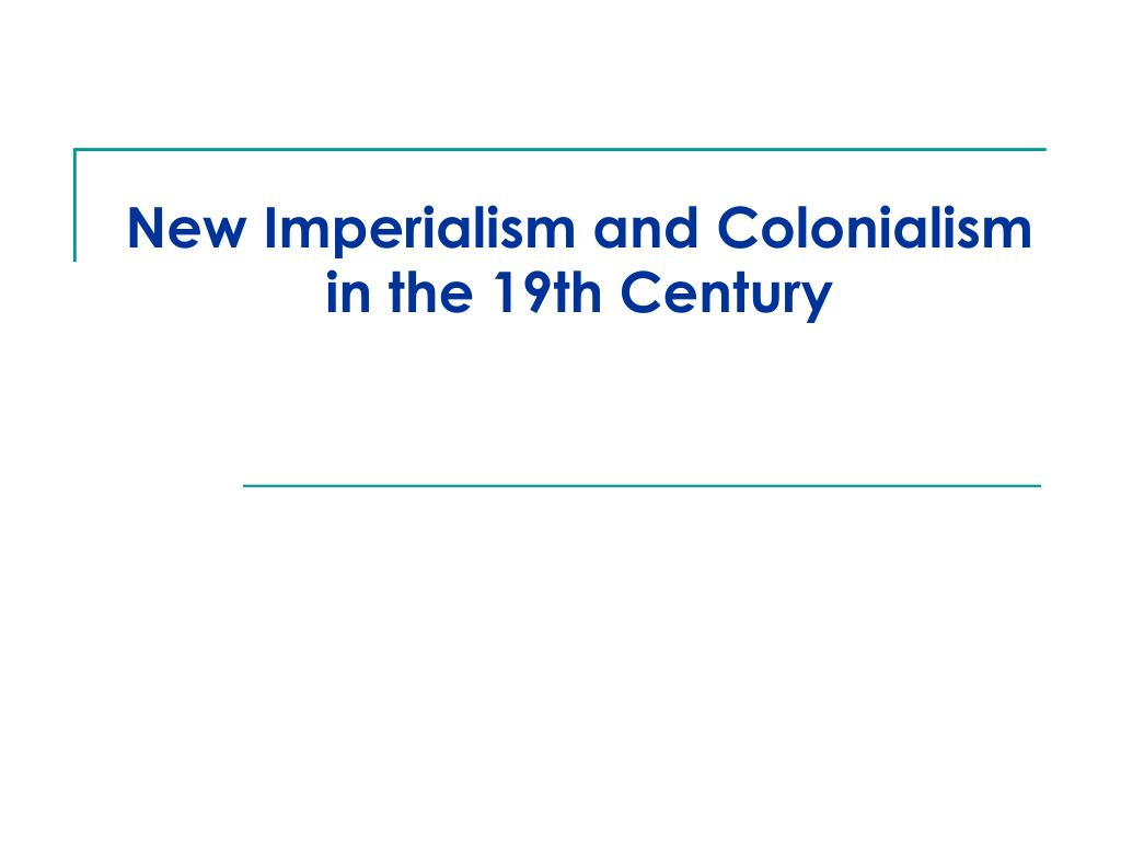 new imperialism and colonialism in the 19th century l.