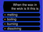 when the wax in the wick is lit this is