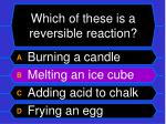 which of these is a reversible reaction28