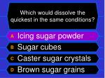 which would dissolve the quickest in the same conditions20