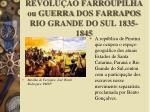 revolu o farroupilha ou guerra dos farrapos rio grande do sul 1835 1845