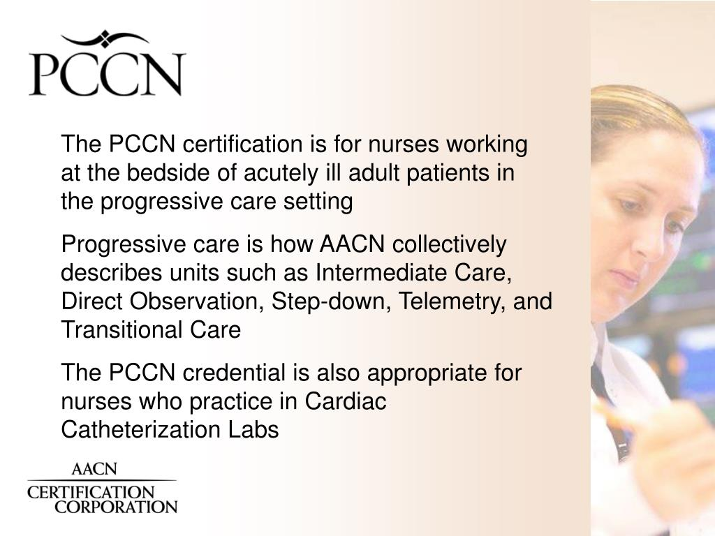 The PCCN certification is for nurses working at the bedside of acutely ill adult patients in the progressive care setting