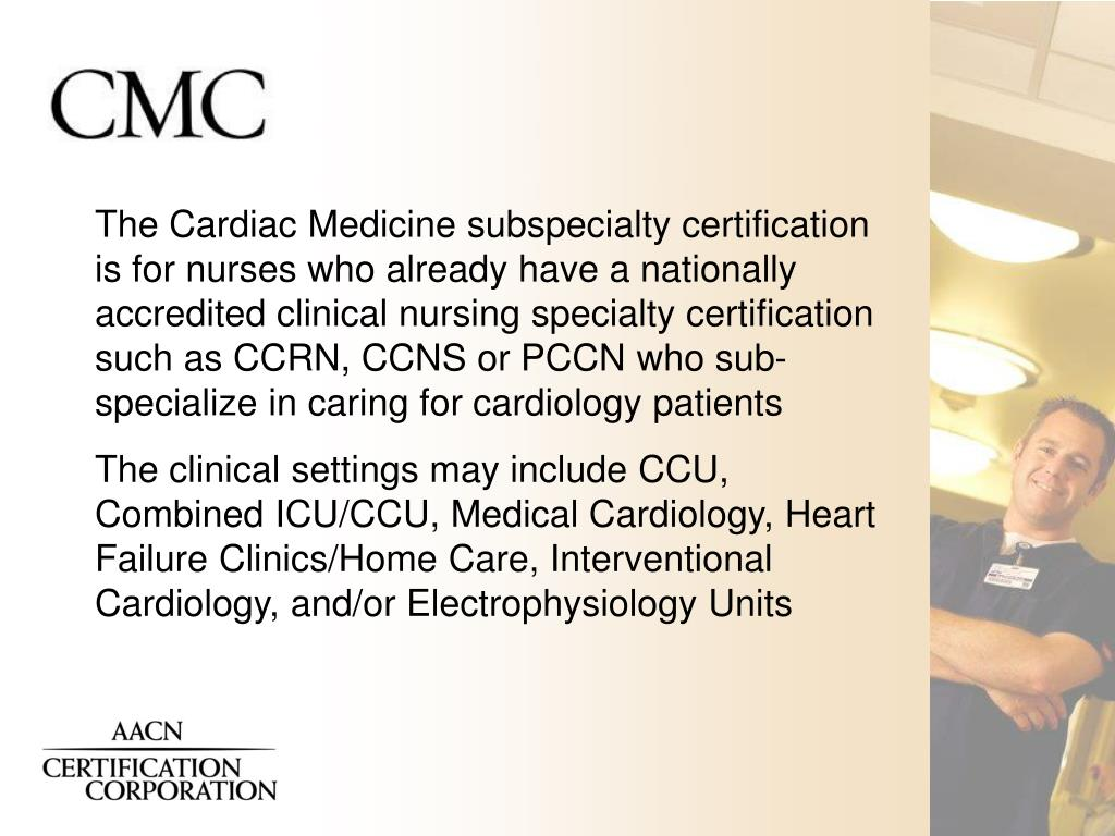 The Cardiac Medicine subspecialty certification is for nurses who already have a nationally accredited clinical nursing specialty certification such as CCRN, CCNS or PCCN who sub-specialize in caring for cardiology patients
