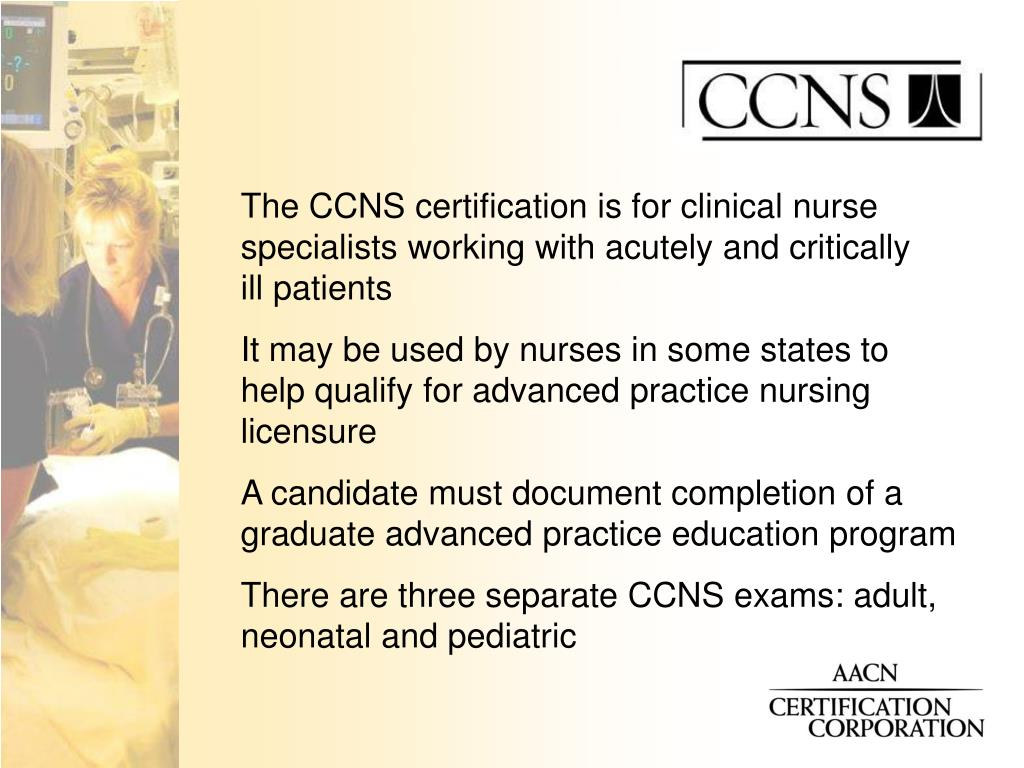 The CCNS certification is for clinical nurse specialists working with acutely and critically