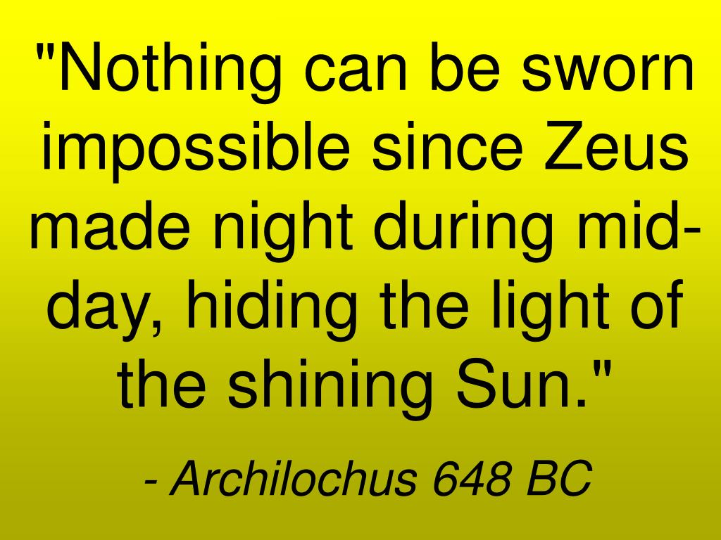 """Nothing can be sworn impossible since Zeus made night during mid-day, hiding the light of the shining Sun."""