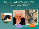 maybe who wins the ecg race friday at 3am