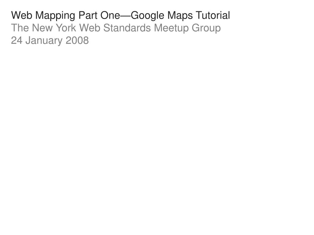 web mapping part one google maps tutorial the new york web standards meetup group 24 january 2008 l.