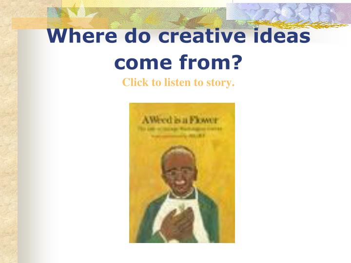 where do creative ideas come from click to listen to story n.