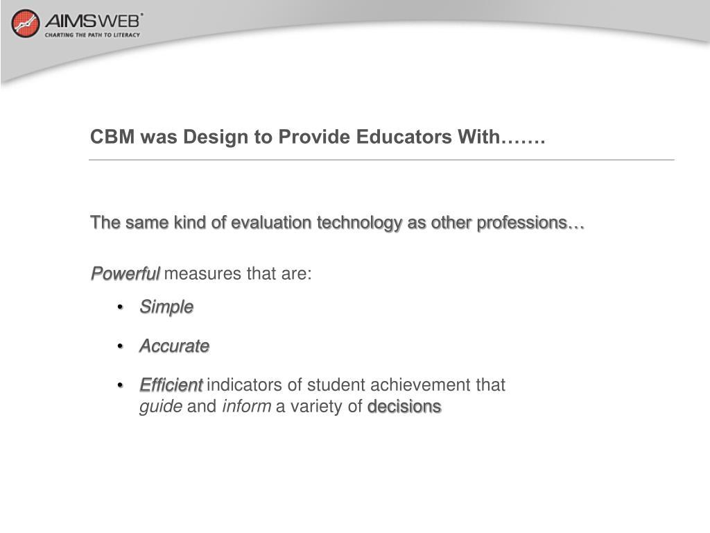 CBM was Design to Provide Educators With…….