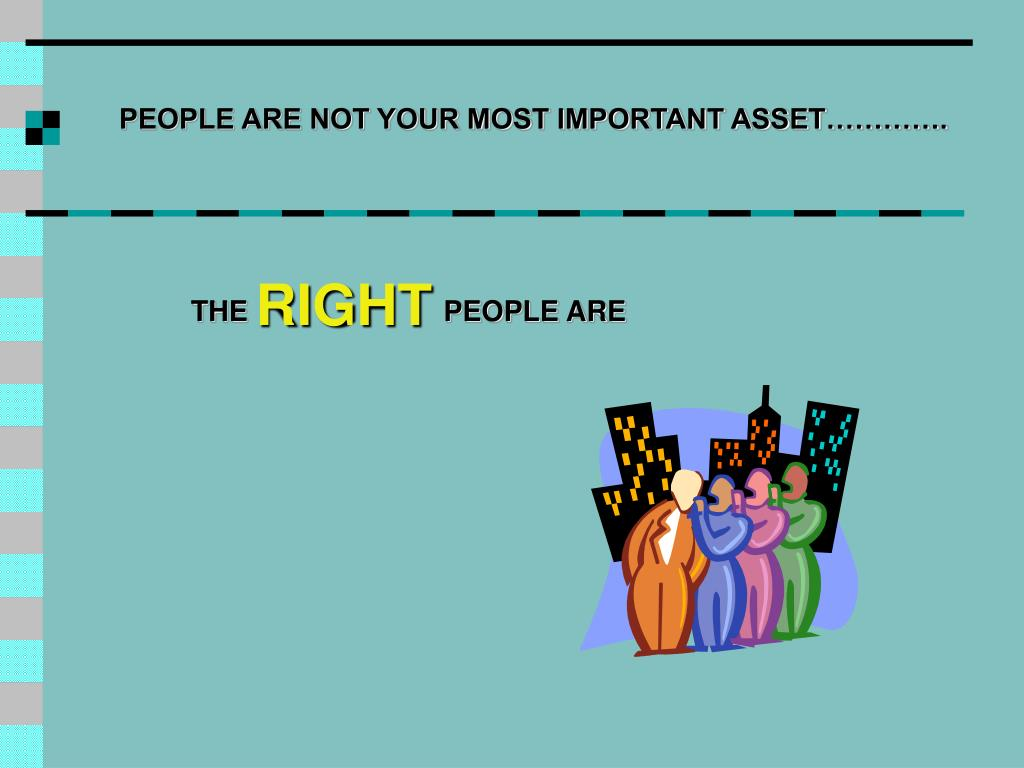 PEOPLE ARE NOT YOUR MOST IMPORTANT ASSET………….
