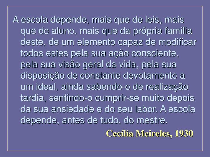 A escola depende, mais que de leis, mais que do aluno, mais que da própria família deste, de um el...