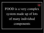 food is a very complex system made up of lots of many individual components