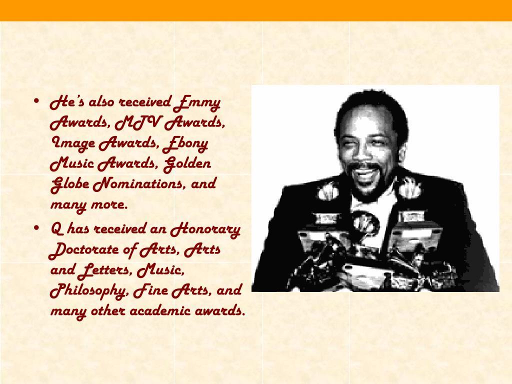 He's also received Emmy Awards, MTV Awards, Image Awards, Ebony Music Awards, Golden Globe Nominations, and many more.