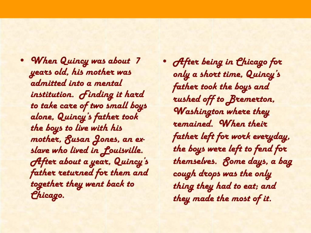 When Quincy was about  7 years old, his mother was admitted into a mental institution.  Finding it hard to take care of two small boys alone, Quincy's father took the boys to live with his mother, Susan Jones, an ex-slave who lived in Louisville.  After about a year, Quincy's father returned for them and together they went back to Chicago.