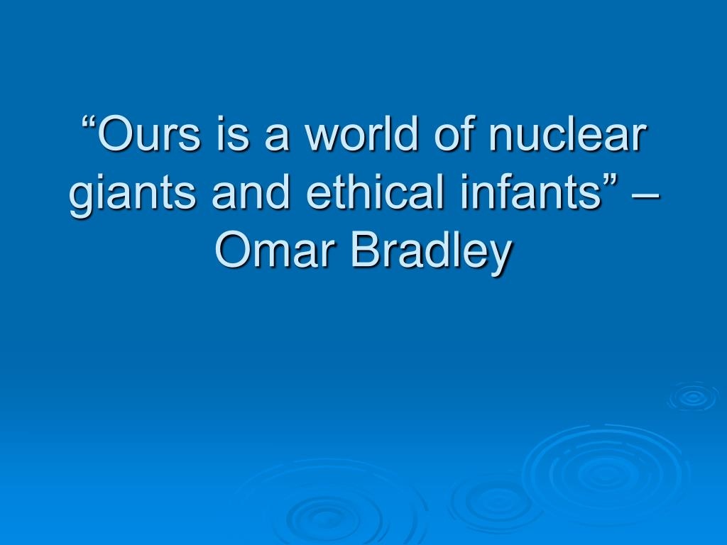 """""""Ours is a world of nuclear giants and ethical infants"""" – Omar Bradley"""