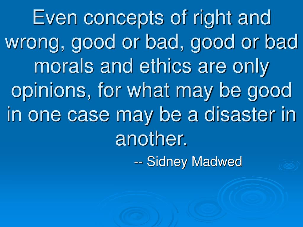 Even concepts of right and wrong, good or bad, good or bad morals and ethics are only opinions, for what may be good in one case may be a disaster in another.