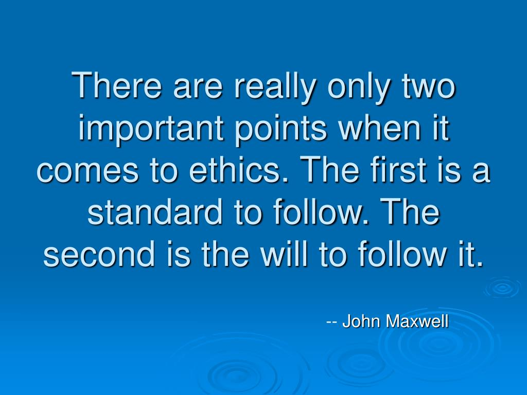 There are really only two important points when it comes to ethics. The first is a standard to follow. The second is the will to follow it.