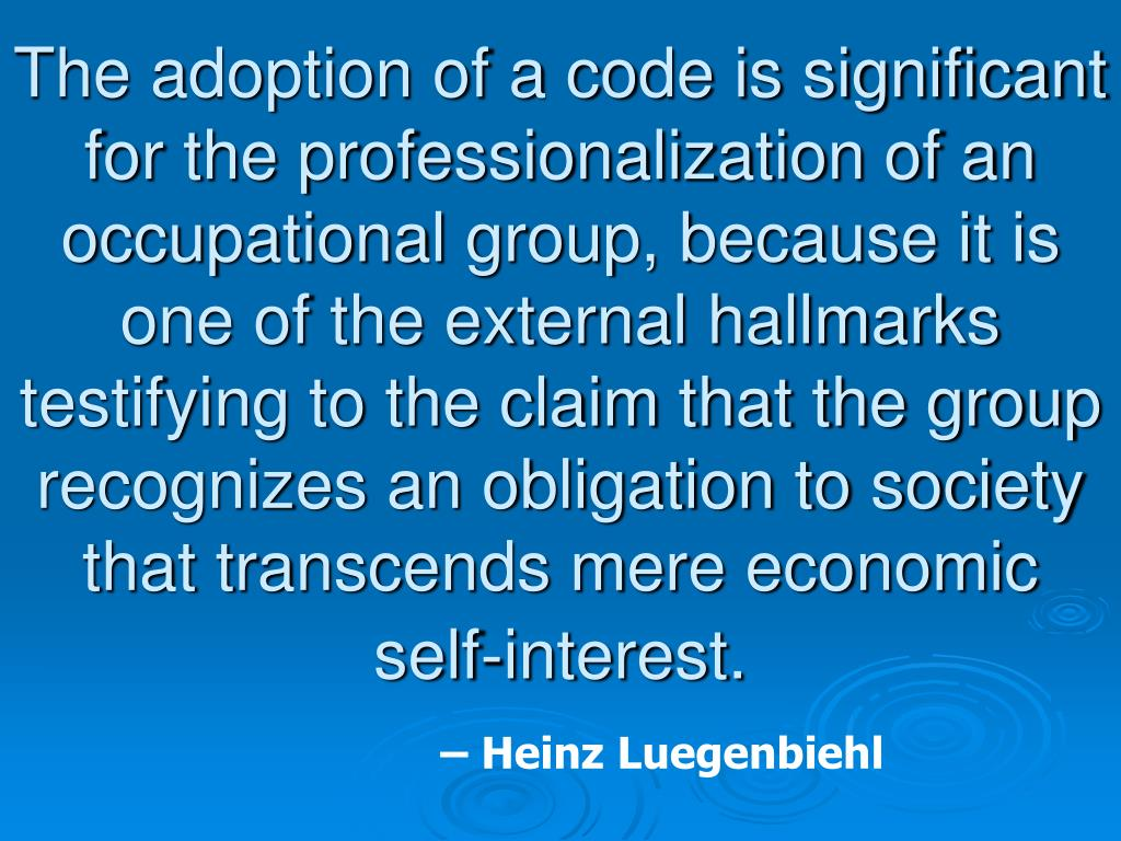 The adoption of a code is significant for the professionalization of an occupational group, because it is one of the external hallmarks testifying to the claim that the group recognizes an obligation to society that transcends mere economic self-interest.