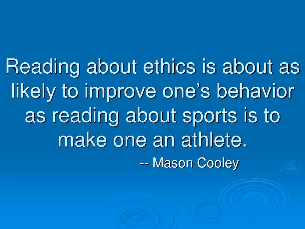 Reading about ethics is about as likely to improve one's behavior as reading about sports is to make one an athlete.