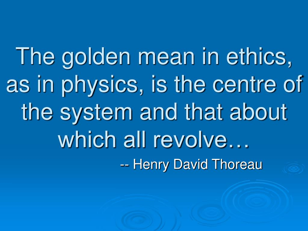 The golden mean in ethics, as in physics, is the centre of the system and that about which all revolve…