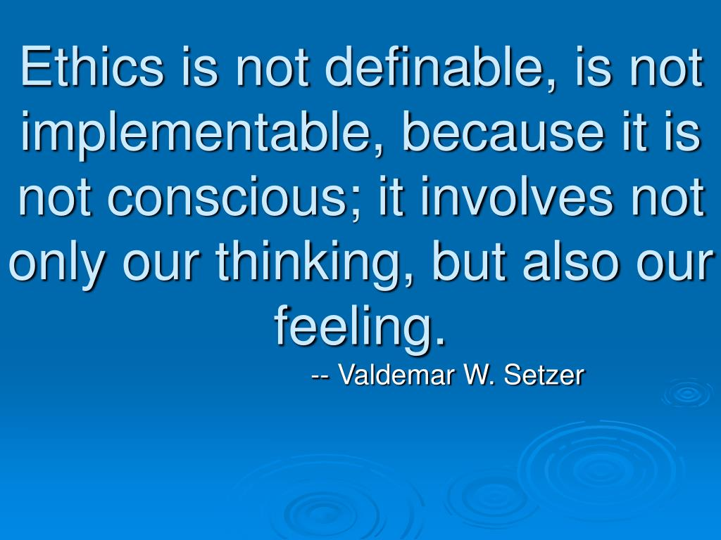 Ethics is not definable, is not implementable, because it is not conscious; it involves not only our thinking, but also our feeling.