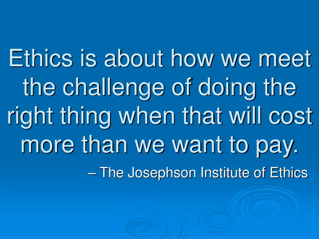 Ethics is about how we meet the challenge of doing the right thing when that will cost more than we want to pay.