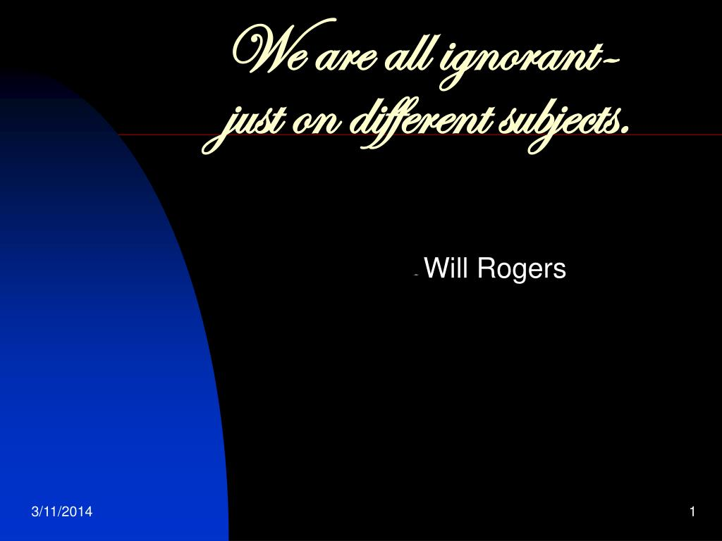 we are all ignorant just on different subjects l.