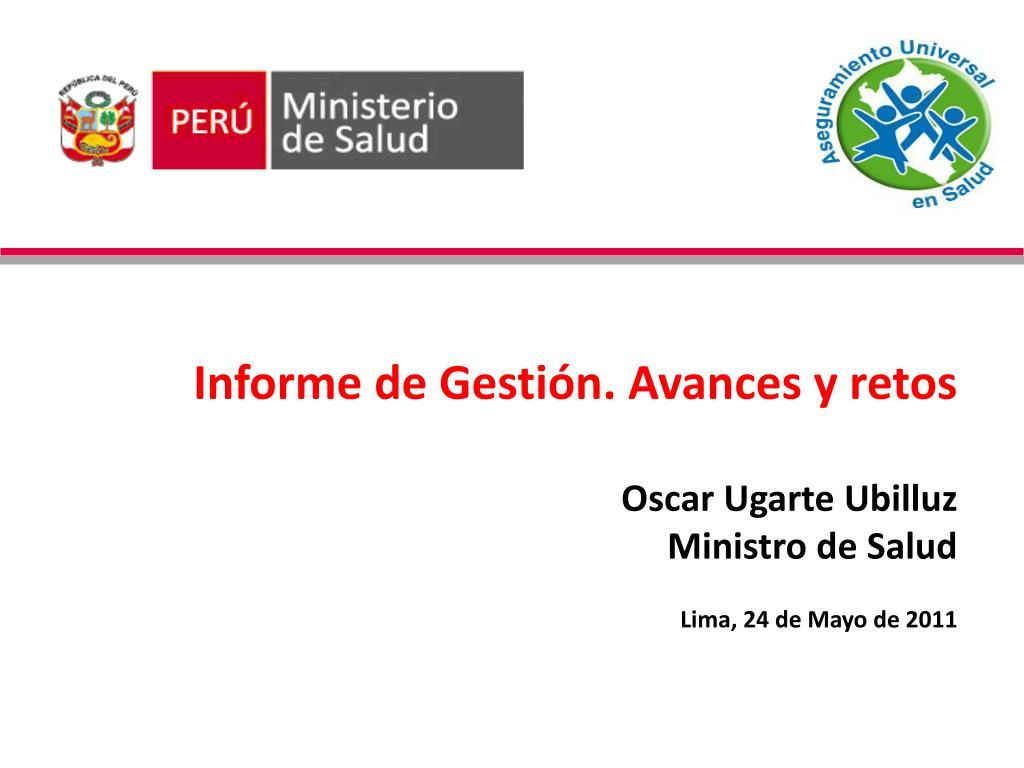 informe de gesti n avances y retos oscar ugarte ubilluz ministro de salud lima 24 de mayo de 2011 l.