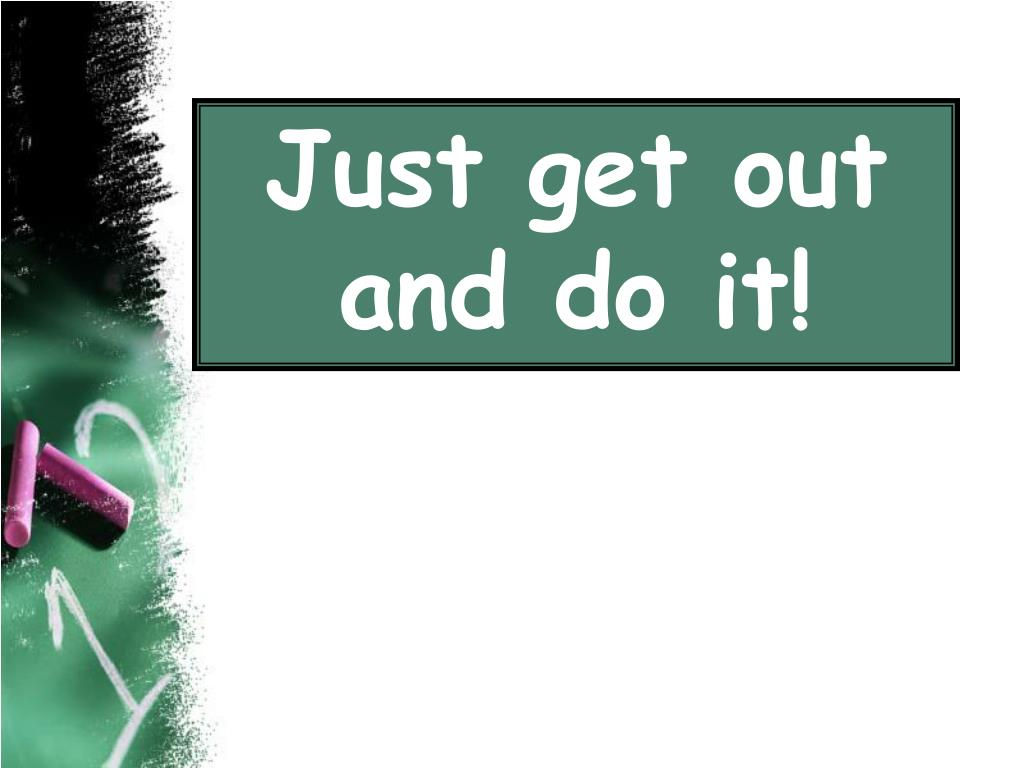 Just get out and do it!
