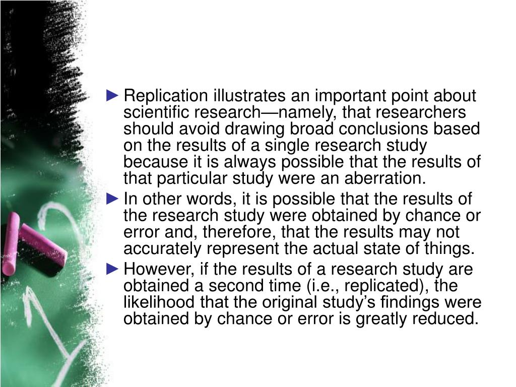 Replication illustrates an important point about scientific research—namely, that researchers should avoid drawing broad conclusions based on the results of a single research study because it is always possible that the results of that particular study were an aberration.
