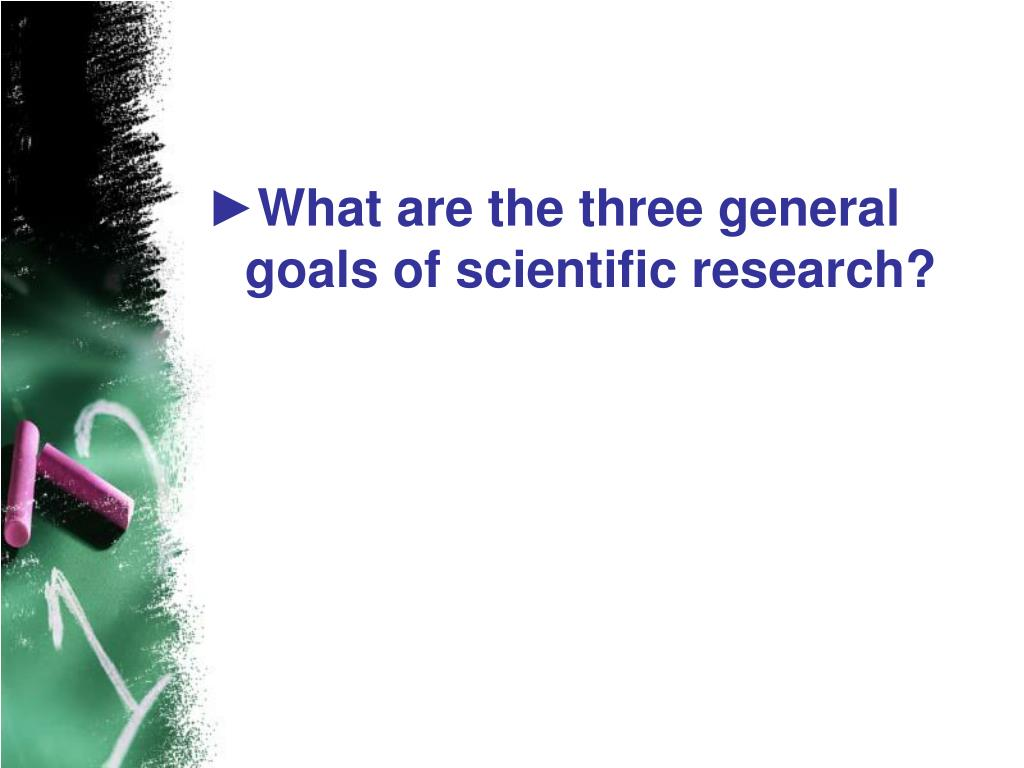 What are the three general goals of scientific research?