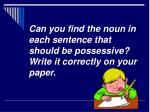 can you find the noun in each sentence that should be possessive write it correctly on your paper