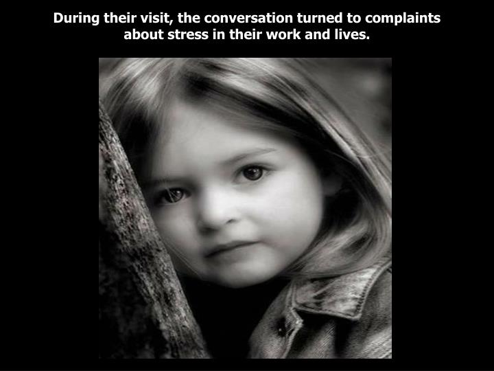During their visit the conversation turned to complaints about stress in their work and lives