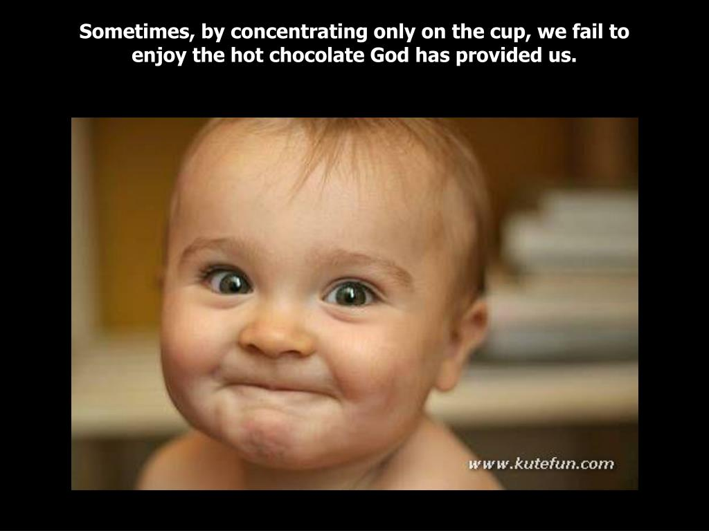 Sometimes, by concentrating only on the cup, we fail to enjoy the hot chocolate God has provided us.