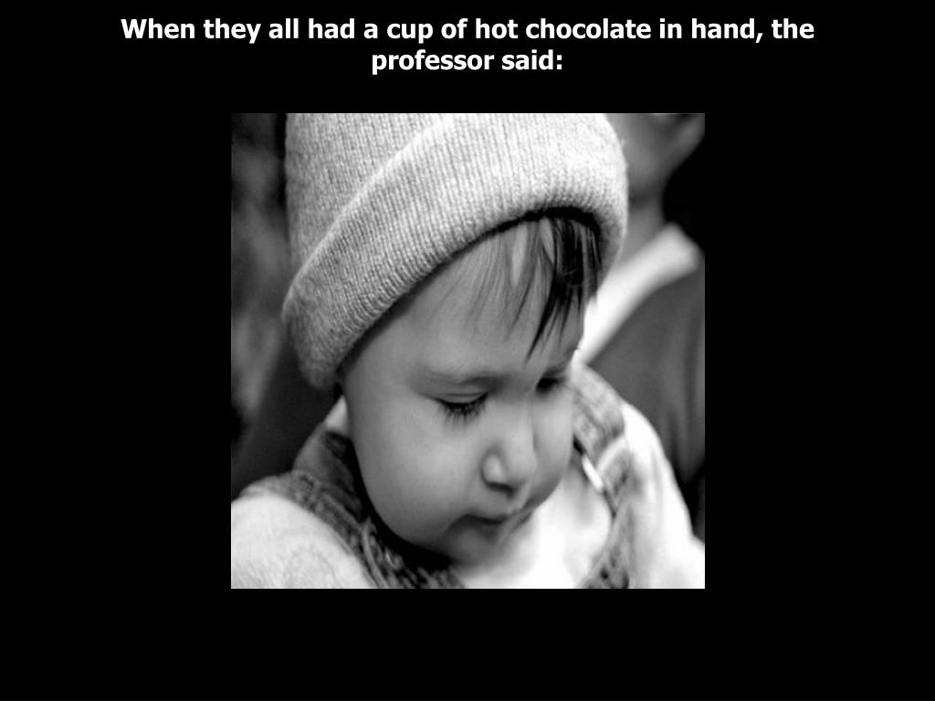 When they all had a cup of hot chocolate in hand, the professor said: