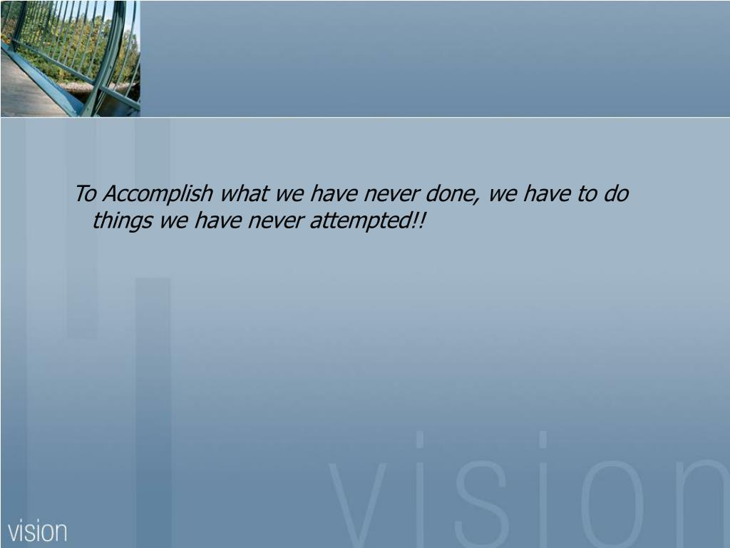 To Accomplish what we have never done, we have to do things we have never attempted!!