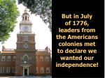 but in july of 1776 leaders from the americans colonies met to declare we wanted our independence