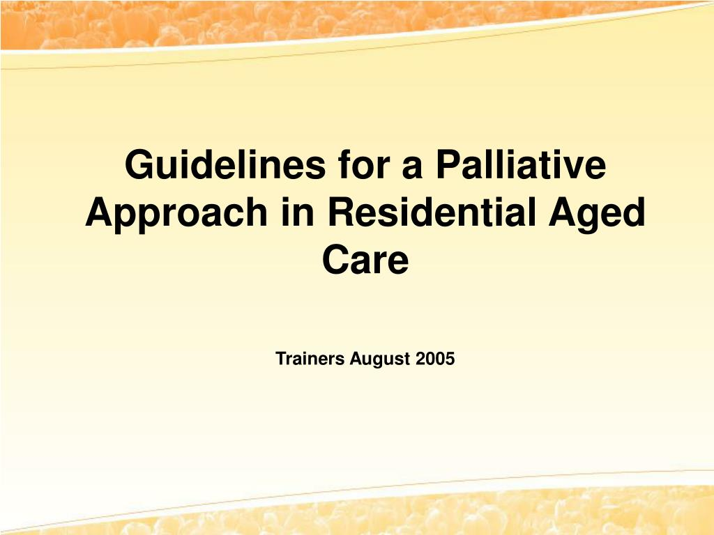 guidelines for a palliative approach in residential aged care trainers august 2005 l.