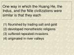 one way in which the huang he the indus and the nile civilizations were similar is that they each