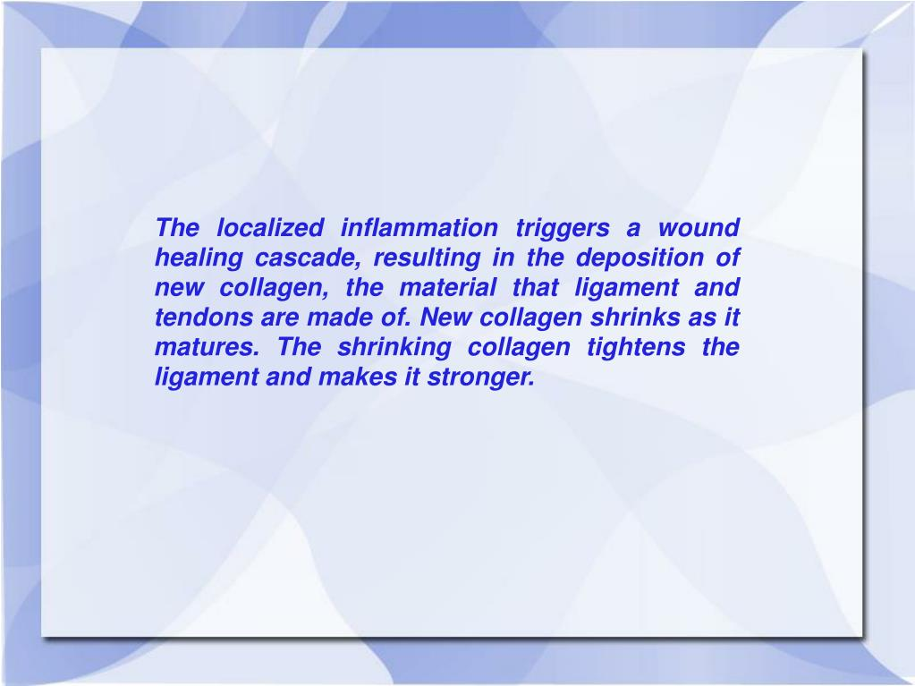 The localized inflammation triggers a wound healing cascade, resulting in the deposition of new collagen, the material that ligament and tendons are made of. New collagen shrinks as it matures. The shrinking collagen tightens the ligament and makes it stronger.