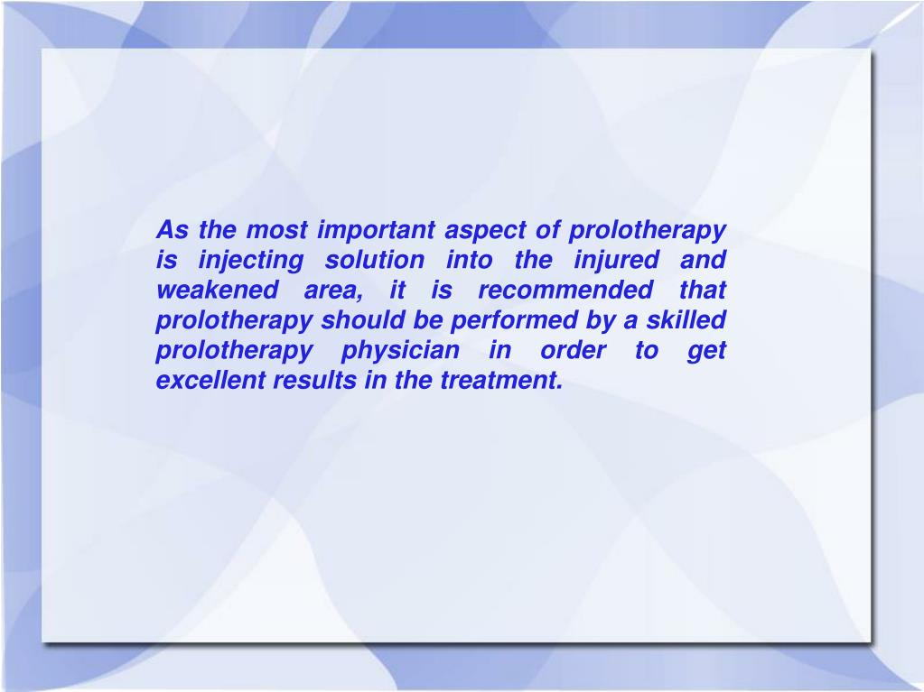 As the most important aspect of prolotherapy is injecting solution into the injured and weakened area, it is recommended that prolotherapy should be performed by a skilled prolotherapy physician in order to get excellent results in the treatment.
