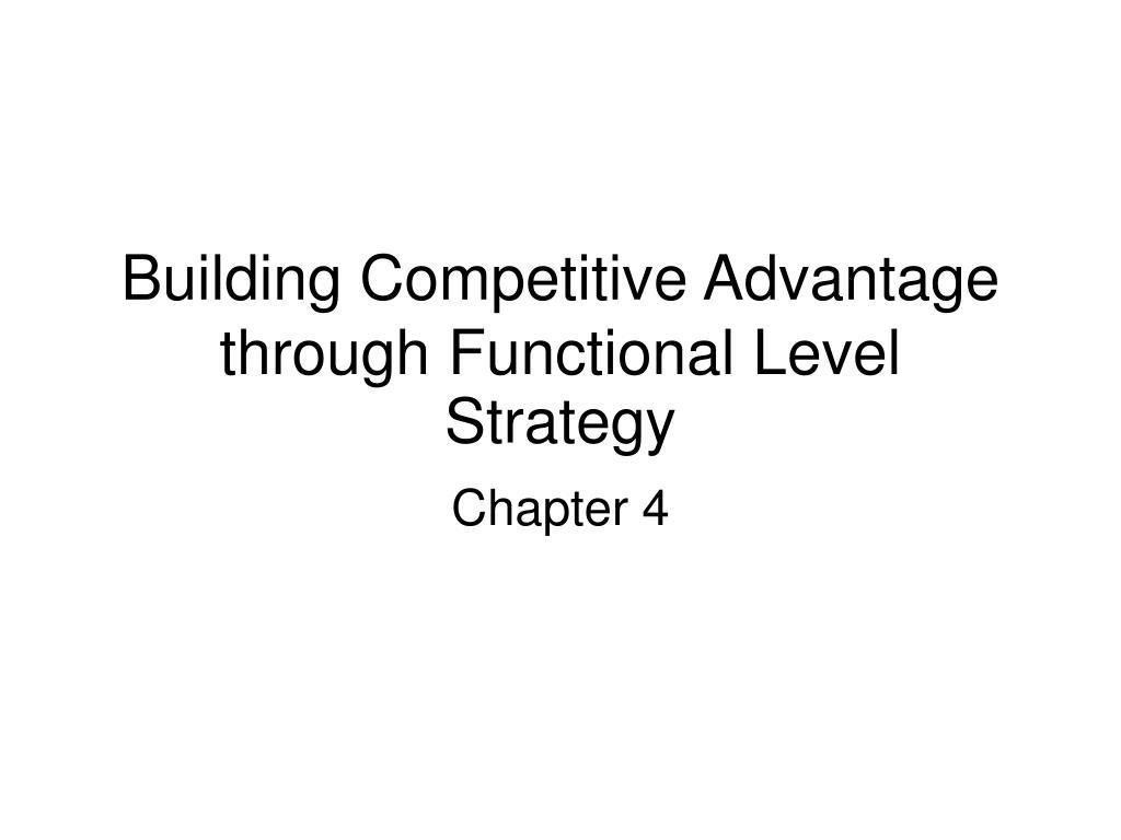 building competitive advantage through functional level strategy l.