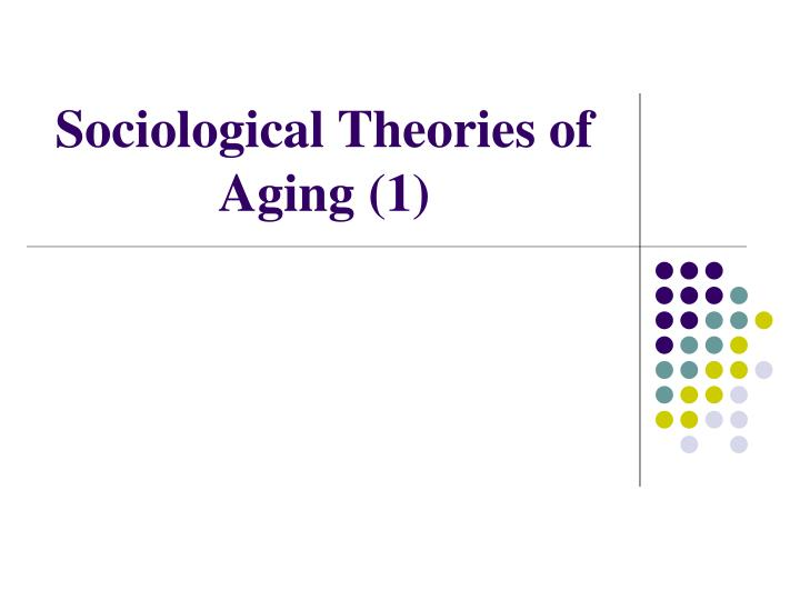 Sociological theories of aging 1