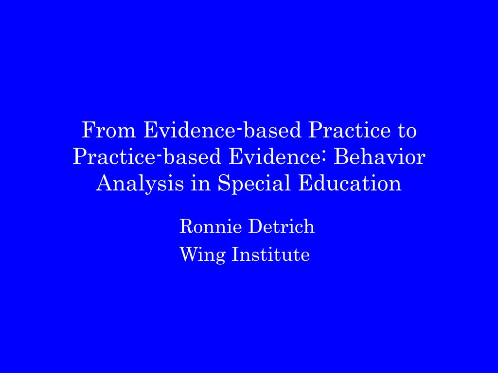 from evidence based practice to practice based evidence behavior analysis in special education l.