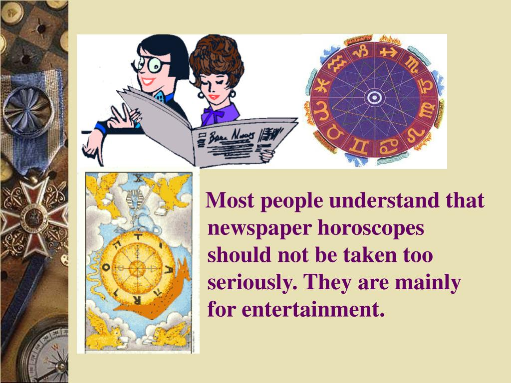 Most people understand that newspaper horoscopes should not be taken too seriously. They are mainly for entertainment.